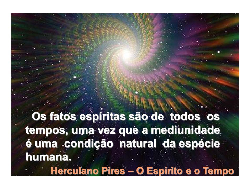 Os fatos espíritas são de todos os Os fatos espíritas são de todos os tempos, uma vez que a mediunidade é uma condição natural da espécie humana. Herc