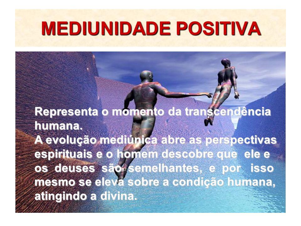 MEDIUNIDADE POSITIVA Representa o momento da transcendência humana. A evolução mediúnica abre as perspectivas espirituais e o homem descobre que ele e