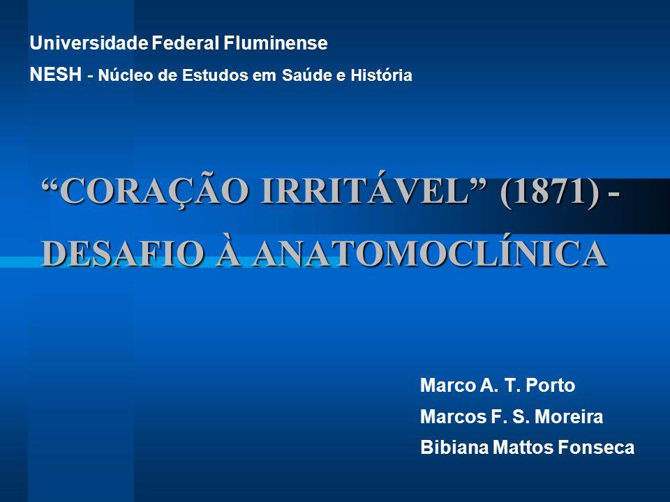 CORAÇÃO IRRITÁVEL (1871) - DESAFIO À ANATOMOCLÍNICA Marco A. T. Porto Marcos F. S. Moreira Bibiana Mattos Fonseca Universidade Federal Fluminense NESH