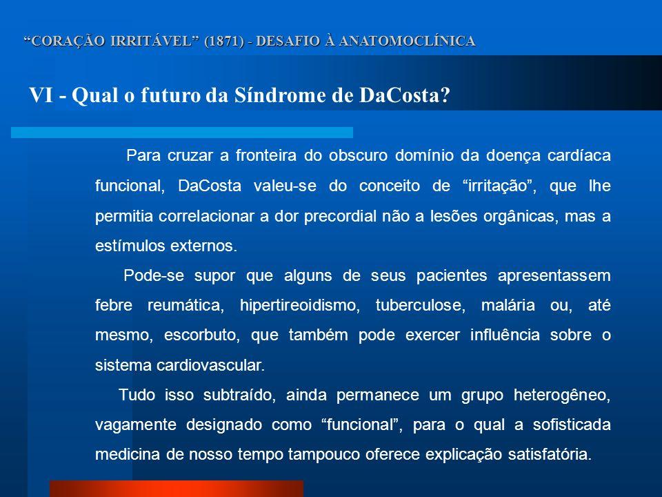CORAÇÃO IRRITÁVEL (1871) - DESAFIO À ANATOMOCLÍNICA VI - Qual o futuro da Síndrome de DaCosta? Para cruzar a fronteira do obscuro domínio da doença ca
