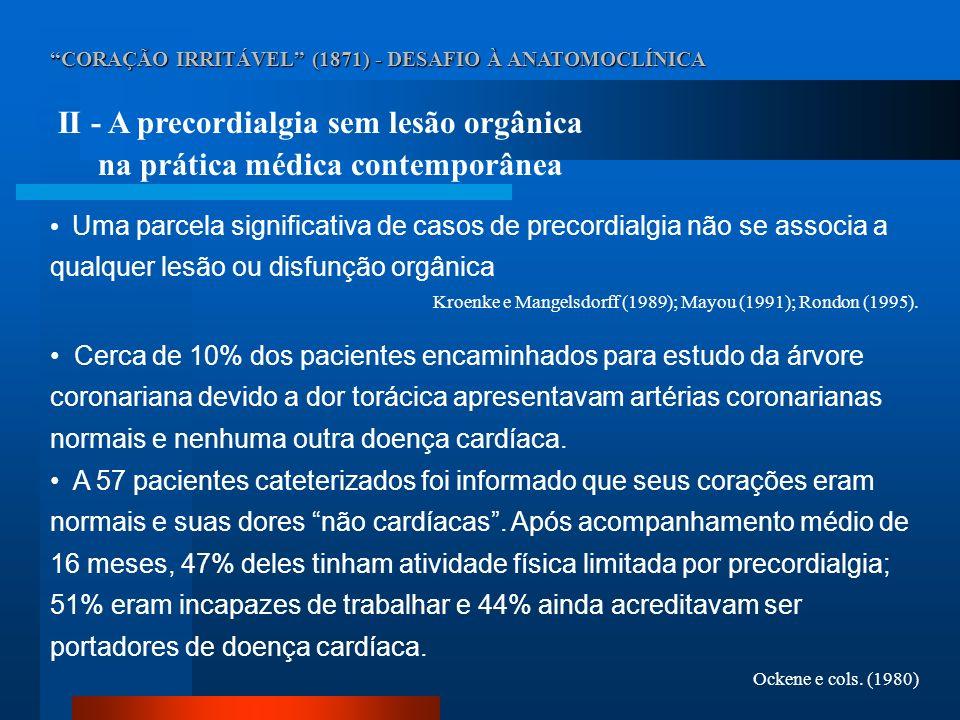 CORAÇÃO IRRITÁVEL (1871) - DESAFIO À ANATOMOCLÍNICA II - A precordialgia sem lesão orgânica na prática médica contemporânea Uma parcela significativa