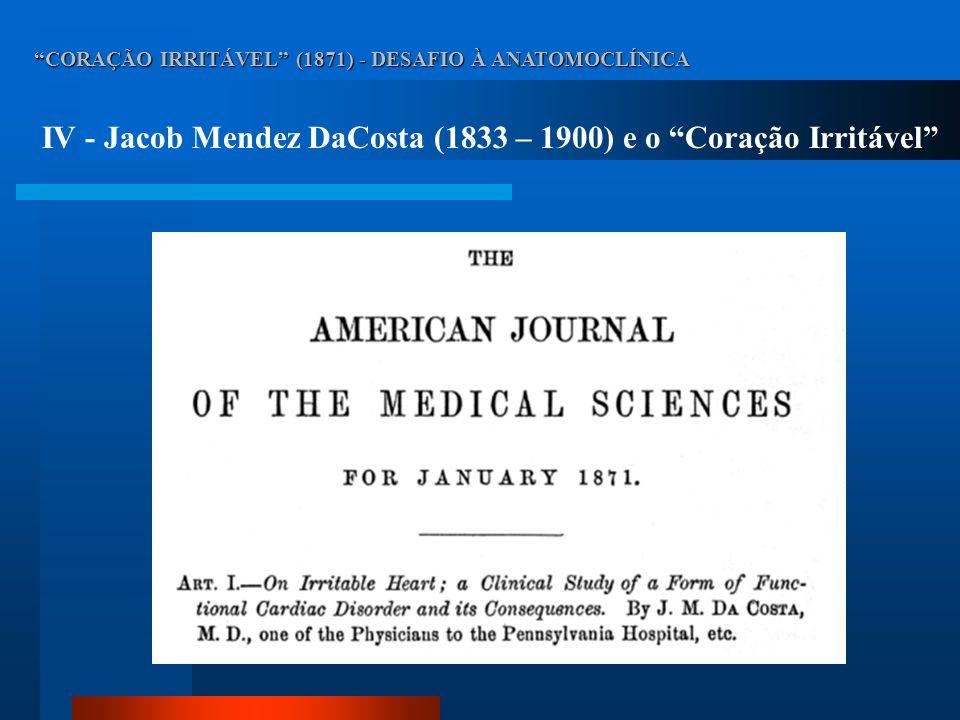 CORAÇÃO IRRITÁVEL (1871) - DESAFIO À ANATOMOCLÍNICA IV - Jacob Mendez DaCosta (1833 – 1900) e o Coração Irritável Em uma comunicação enviada ao Departamento de Guerra, em dezembro de 1862, DaCosta chamou atenção para uma forma peculiar de doença cardíaca.
