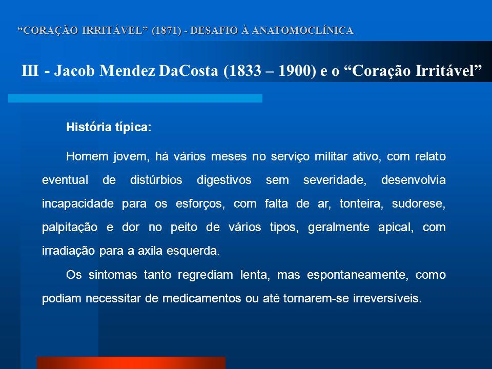CORAÇÃO IRRITÁVEL (1871) - DESAFIO À ANATOMOCLÍNICA IV - Jacob Mendez DaCosta (1833 – 1900) e o Coração Irritável Ausculta cardíaca: arritmias variadas e pequenas alterações (B1 hipofonética, SS em área mitral).