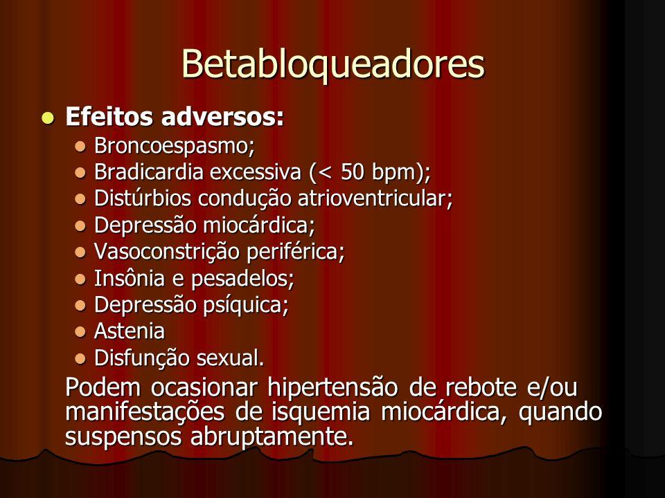 Betabloqueadores Efeitos adversos: Efeitos adversos: Broncoespasmo; Broncoespasmo; Bradicardia excessiva (< 50 bpm); Bradicardia excessiva (< 50 bpm); Distúrbios condução atrioventricular; Distúrbios condução atrioventricular; Depressão miocárdica; Depressão miocárdica; Vasoconstrição periférica; Vasoconstrição periférica; Insônia e pesadelos; Insônia e pesadelos; Depressão psíquica; Depressão psíquica; Astenia Astenia Disfunção sexual.