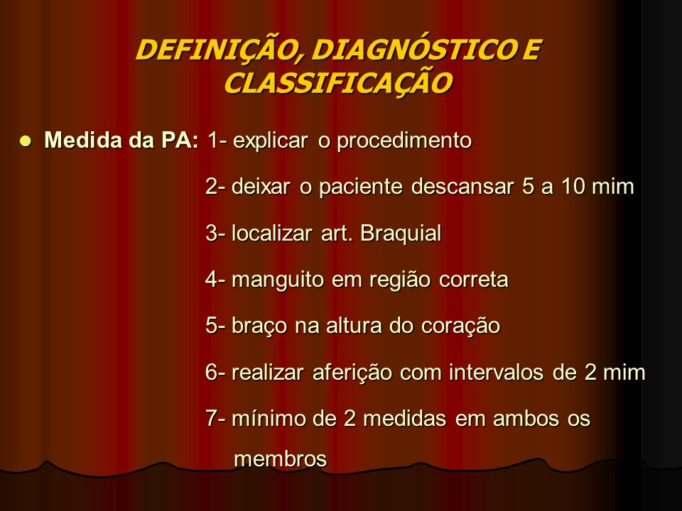 DEFINIÇÃO, DIAGNÓSTICO E CLASSIFICAÇÃO Medida da PA: 1- explicar o procedimento Medida da PA: 1- explicar o procedimento 2- deixar o paciente descansar 5 a 10 mim 2- deixar o paciente descansar 5 a 10 mim 3- localizar art.