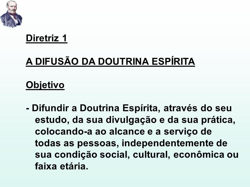 Diretriz 1 A DIFUSÃO DA DOUTRINA ESPÍRITA Objetivo - Difundir a Doutrina Espírita, através do seu estudo, da sua divulgação e da sua prática, colocand
