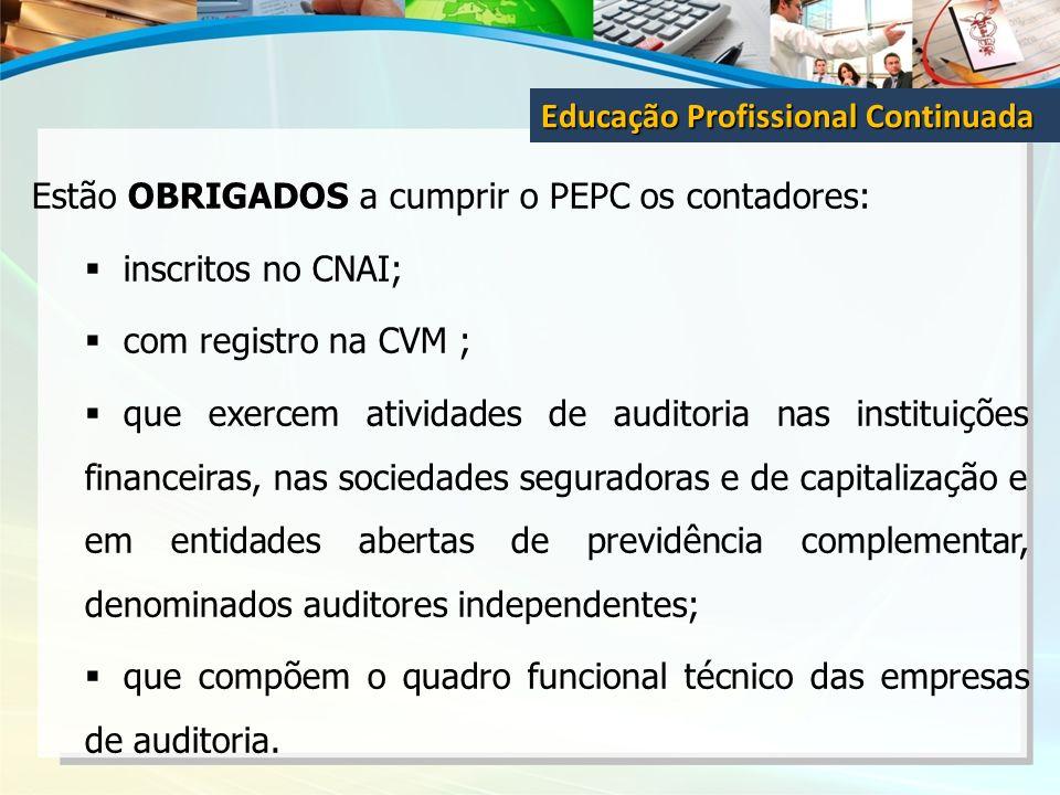 Estão OBRIGADOS a cumprir o PEPC os contadores: inscritos no CNAI; com registro na CVM ; que exercem atividades de auditoria nas instituições financei