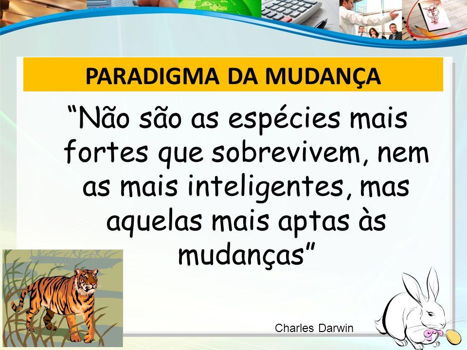 PARADIGMA DA MUDANÇA Não são as espécies mais fortes que sobrevivem, nem as mais inteligentes, mas aquelas mais aptas às mudanças Charles Darwin