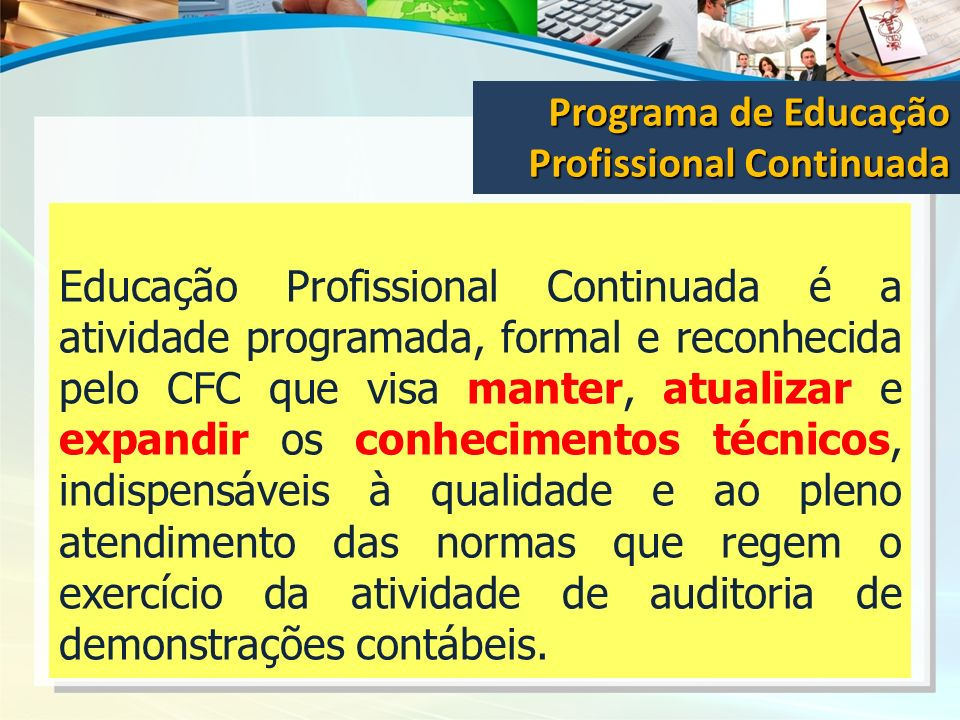 Educação Profissional Continuada é a atividade programada, formal e reconhecida pelo CFC que visa manter, atualizar e expandir os conhecimentos técnic