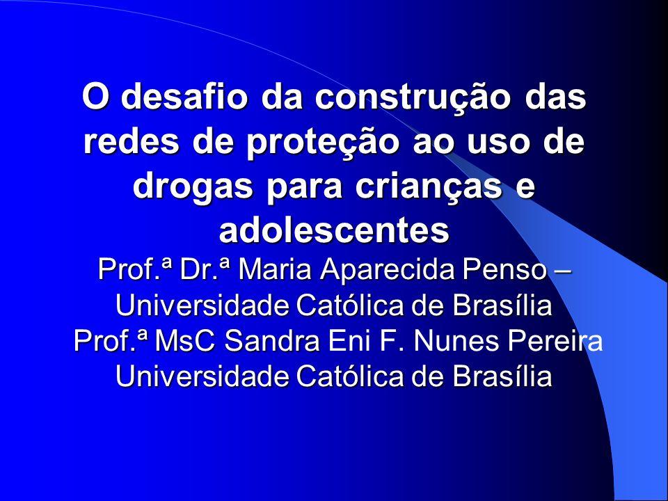 O desafio da construção das redes de proteção ao uso de drogas para crianças e adolescentes Prof.ª Dr.ª Maria Aparecida Penso – Universidade Católica