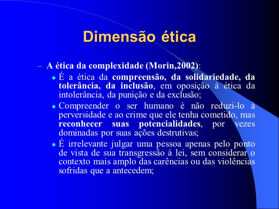 Dimensão ética – A ética da complexidade (Morin,2002): É a ética da compreensão, da solidariedade, da tolerância, da inclusão, em oposição à ética da