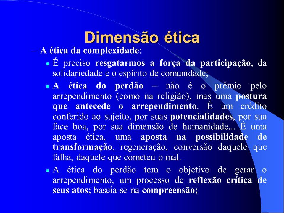 Dimensão ética – A ética da complexidade: É preciso resgatarmos a força da participação, da solidariedade e o espírito de comunidade; A ética do perdã