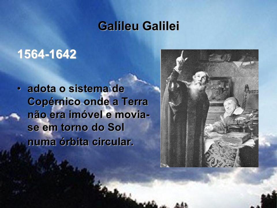 Galileu Galilei 1564-1642 adota o sistema de Copérnico onde a Terra não era imóvel e movia- se em torno do Sol numa órbita circular.adota o sistema de