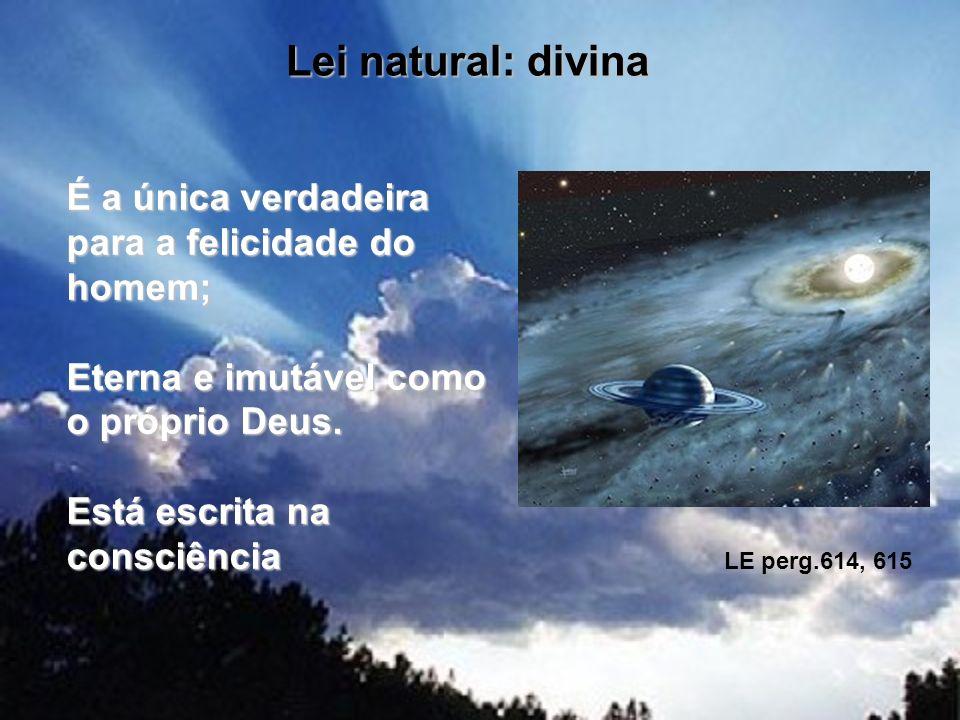Lei natural: divina É a única verdadeira para a felicidade do homem; Eterna e imutável como o próprio Deus. Está escrita na consciência LE perg.614, 6