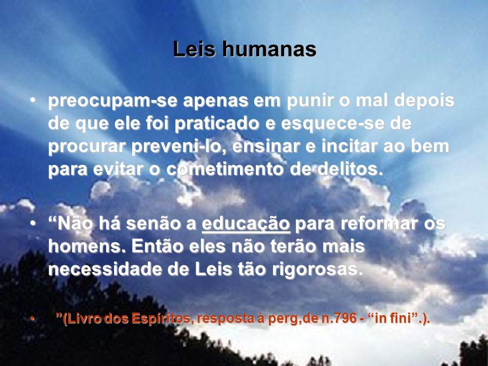 Leis humanas preocupam-se apenas em punir o mal depois de que ele foi praticado e esquece-se de procurar preveni-lo, ensinar e incitar ao bem para evi