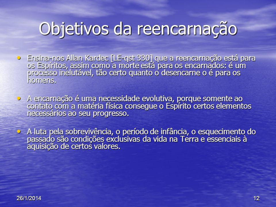 26/1/201412 Objetivos da reencarnação Ensina-nos Allan Kardec [LE-qst 330] que a reencarnação está para os Espíritos, assim como a morte está para os