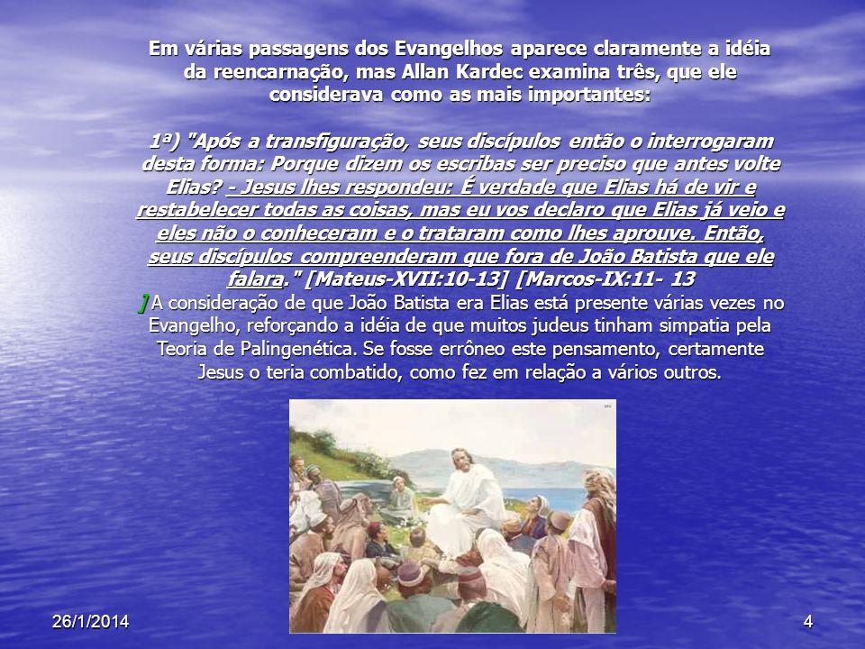 26/1/20144 Em várias passagens dos Evangelhos aparece claramente a idéia da reencarnação, mas Allan Kardec examina três, que ele considerava como as m