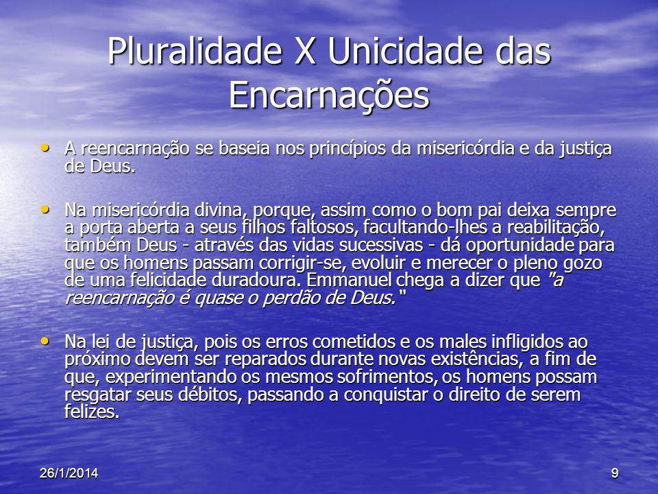 26/1/20149 Pluralidade X Unicidade das Encarnações A reencarnação se baseia nos princípios da misericórdia e da justiça de Deus. A reencarnação se bas