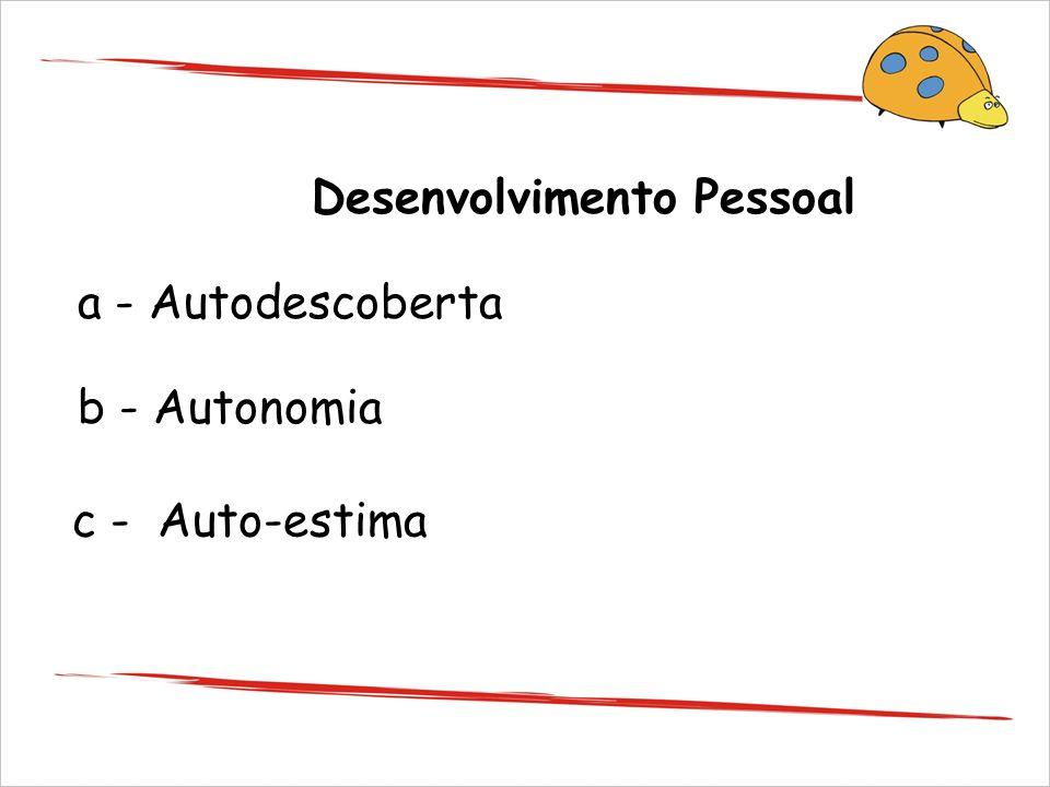 Desenvolvimento Pessoal a - Autodescoberta b - Autonomia c - Auto-estima
