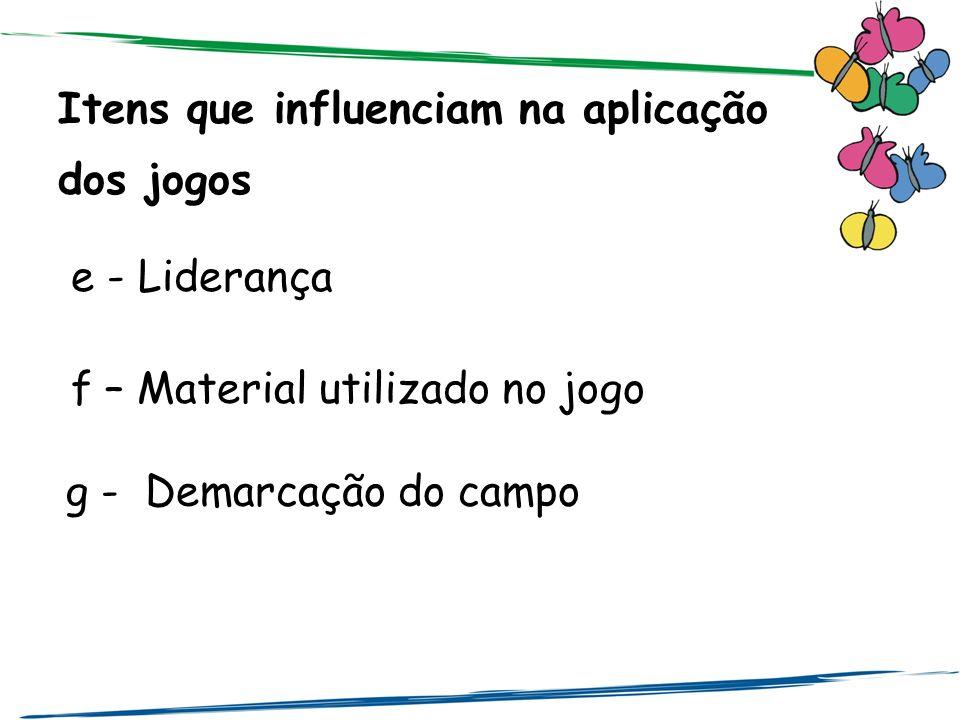 Itens que influenciam na aplicação dos jogos e - Liderança f – Material utilizado no jogo g - Demarcação do campo
