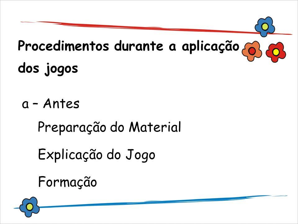 Procedimentos durante a aplicação dos jogos a – Antes Preparação do Material Explicação do Jogo Formação