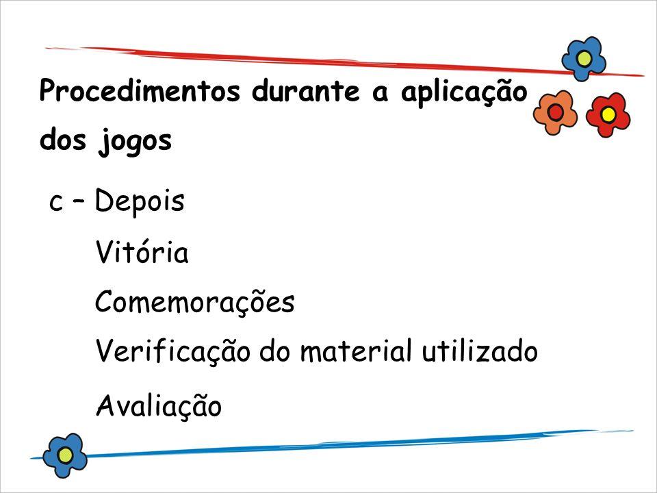 Procedimentos durante a aplicação dos jogos c – Depois Vitória Comemorações Verificação do material utilizado Avaliação