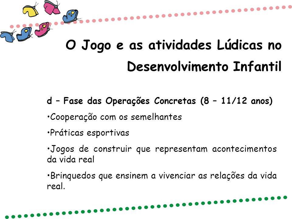 O Jogo e as atividades Lúdicas no Desenvolvimento Infantil d – Fase das Operações Concretas (8 – 11/12 anos) Cooperação com os semelhantes Práticas es