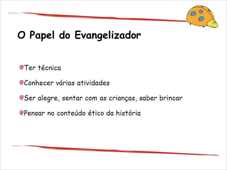 O Papel do Evangelizador Ter técnica Conhecer várias atividades Ser alegre, sentar com as crianças, saber brincar Pensar no conteúdo ético da história