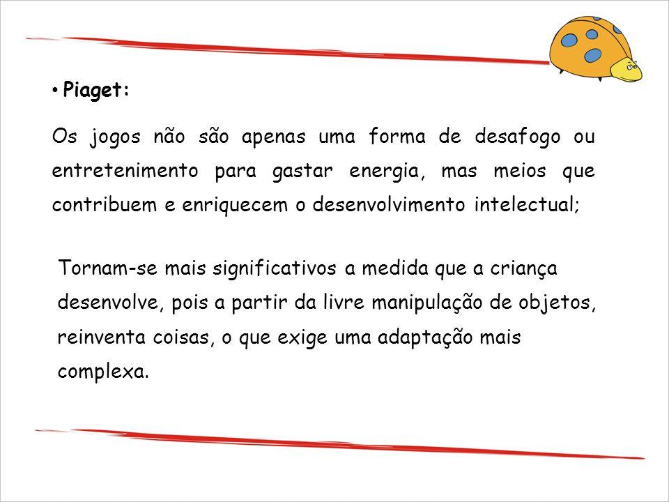 Piaget: Os jogos não são apenas uma forma de desafogo ou entretenimento para gastar energia, mas meios que contribuem e enriquecem o desenvolvimento i