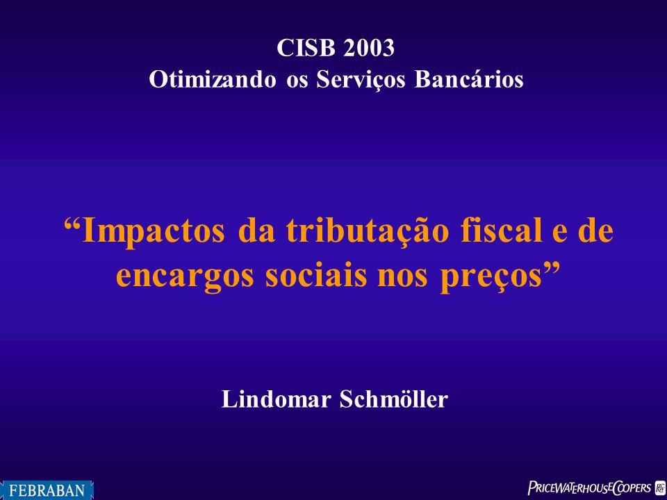 Impactos da tributação fiscal e de encargos sociais nos preços CISB 2003 Otimizando os Serviços Bancários Lindomar Schmöller