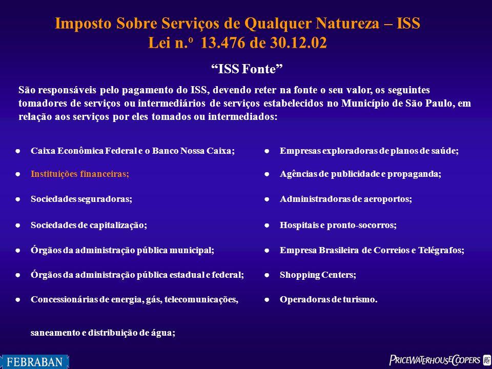 Imposto Sobre Serviços de Qualquer Natureza – ISS Lei n. o 13.476 de 30.12.02 ISS Fonte São responsáveis pelo pagamento do ISS, devendo reter na fonte