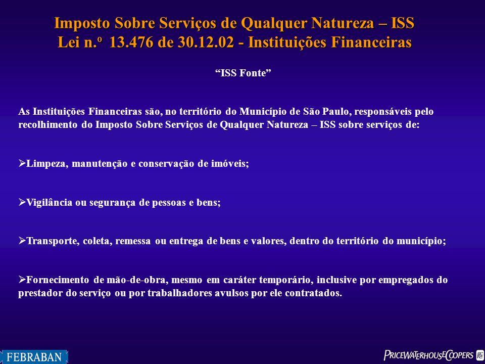 Imposto Sobre Serviços de Qualquer Natureza – ISS Lei n. o 13.476 de 30.12.02 - Instituições Financeiras ISS Fonte As Instituições Financeiras são, no