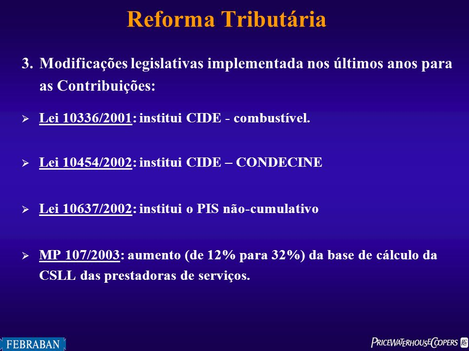 Reforma Tributária a)Conseqüências das reformas implementadas nos últimos anos para o fisco : melhora sensível nos níveis de arrecadação de tributos PIB: de 29,74% (1998) para 35,86% (2002).