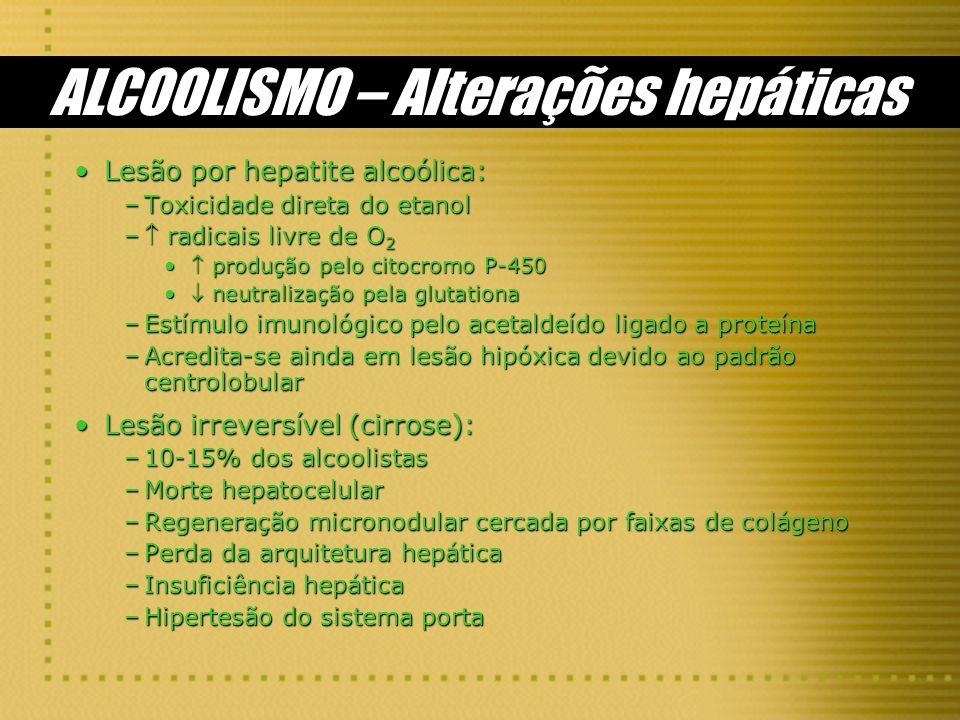 ALCOOLISMO – Alterações hepáticas Lesão por hepatite alcoólica:Lesão por hepatite alcoólica: –Toxicidade direta do etanol – radicais livre de O 2 prod