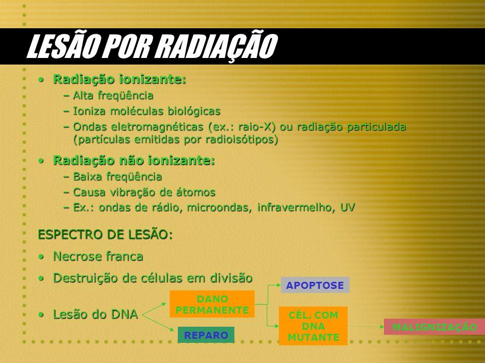 LESÃO POR RADIAÇÃO Radiação ionizante:Radiação ionizante: –Alta freqüência –Ioniza moléculas biológicas –Ondas eletromagnéticas (ex.: raio-X) ou radiação particulada (partículas emitidas por radioisótipos) Radiação não ionizante:Radiação não ionizante: –Baixa freqüência –Causa vibração de átomos –Ex.: ondas de rádio, microondas, infravermelho, UV ESPECTRO DE LESÃO: Necrose francaNecrose franca Destruição de células em divisãoDestruição de células em divisão Lesão do DNALesão do DNA REPARO DANO PERMANENTE MALIGNIZAÇÃO CÉL.