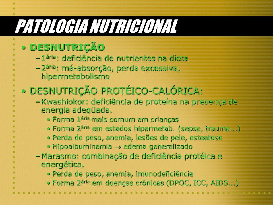 PATOLOGIA NUTRICIONAL DESNUTRIÇÃODESNUTRIÇÃO –1 ária : deficiência de nutrientes na dieta –2 ária : má-absorção, perda excessiva, hipermetabolismo DESNUTRIÇÃO PROTÉICO-CALÓRICA:DESNUTRIÇÃO PROTÉICO-CALÓRICA: –Kwashiokor: deficiência de proteína na presença de energia adeqüada.