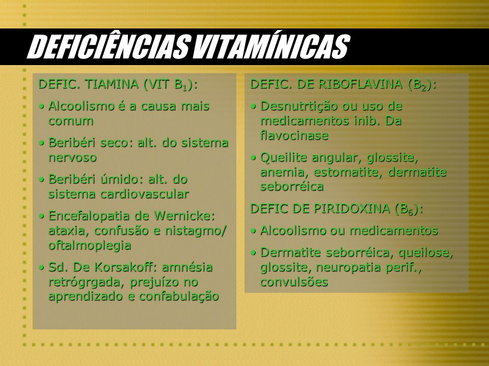 DEFICIÊNCIAS VITAMÍNICAS DEFIC. TIAMINA (VIT B 1 ): Alcoolismo é a causa mais comumAlcoolismo é a causa mais comum Beribéri seco: alt. do sistema nerv