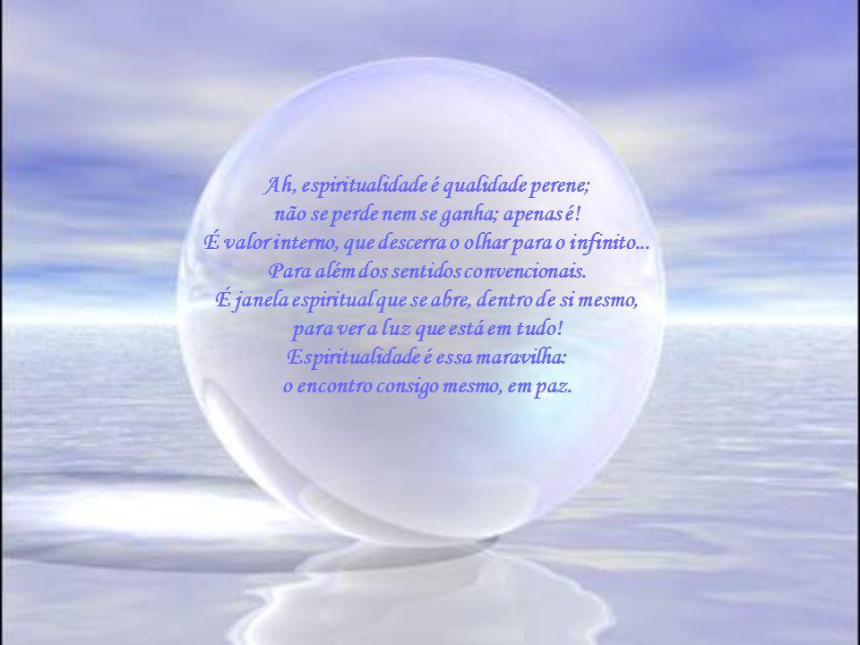 Espiritualidade é brilho nos olhos e luz nas mãos. E isso não depende dessa ou daquela doutrina; depende apenas do próprio despertar espiritual; depen