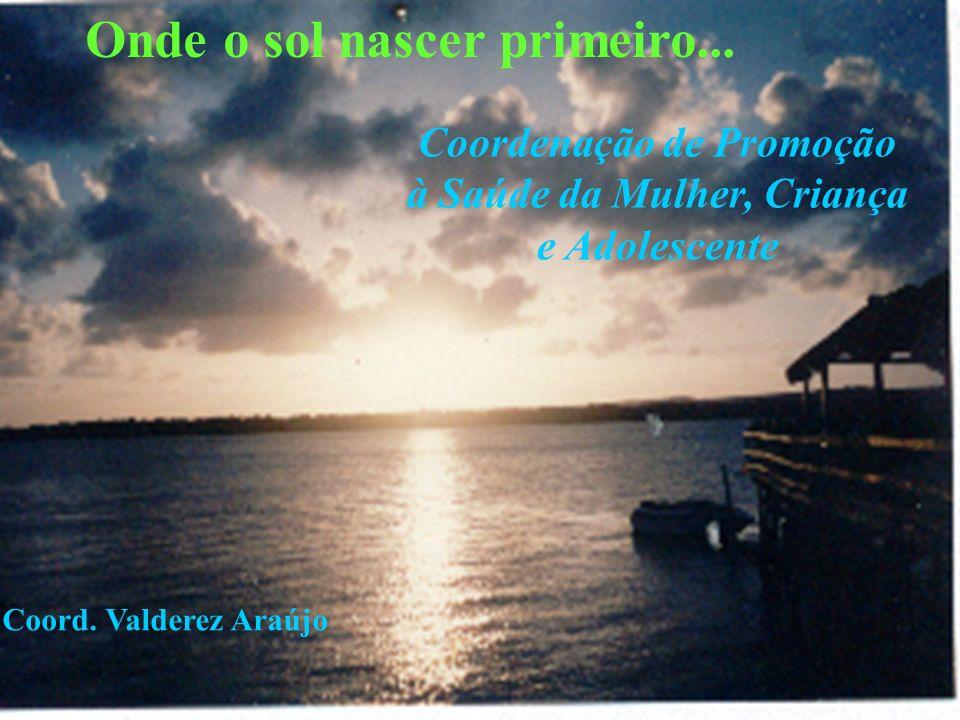 Onde o sol nascer primeiro... Coordenação de Promoção à Saúde da Mulher, Criança e Adolescente Coord. Valderez Araújo