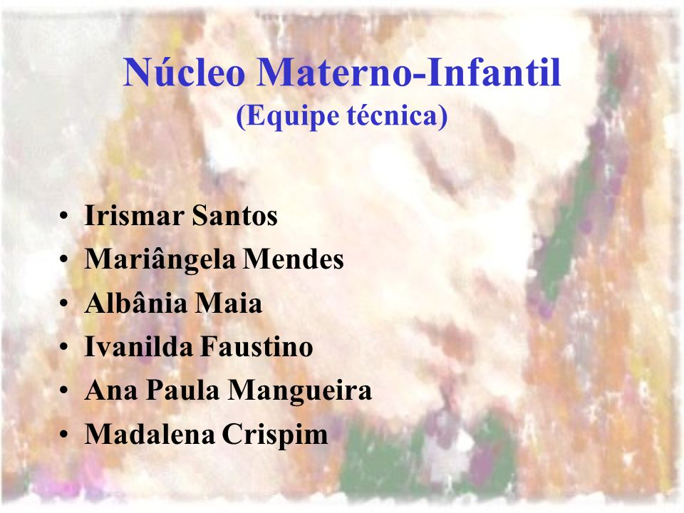 Núcleo Materno-Infantil (Equipe técnica) Irismar Santos Mariângela Mendes Albânia Maia Ivanilda Faustino Ana Paula Mangueira Madalena Crispim