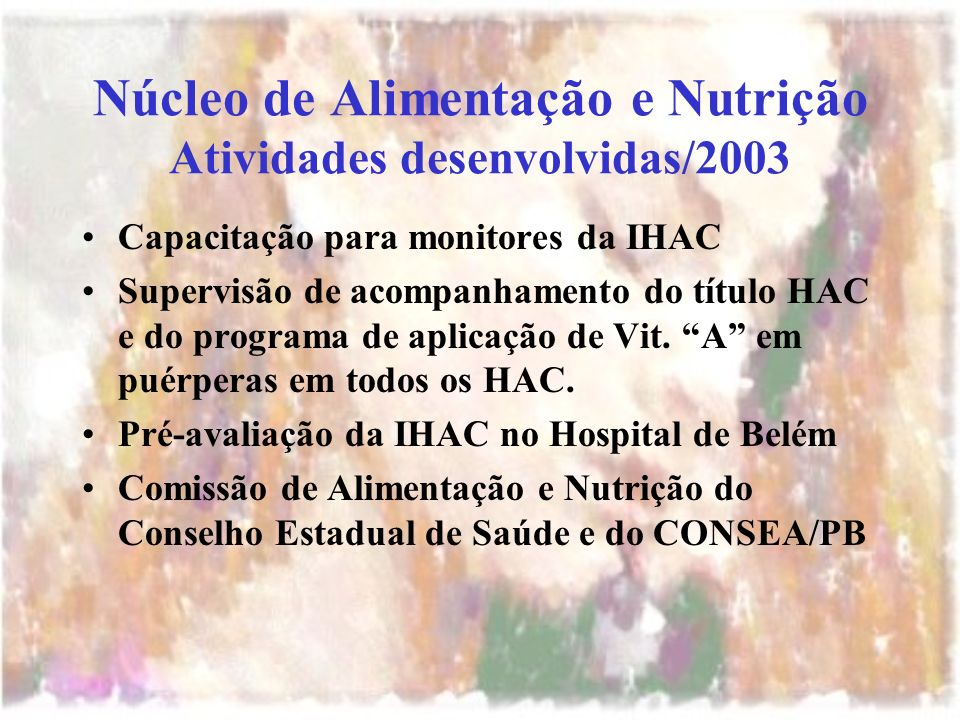 Núcleo de Alimentação e Nutrição Atividades desenvolvidas/2003 Capacitação para monitores da IHAC Supervisão de acompanhamento do título HAC e do programa de aplicação de Vit.