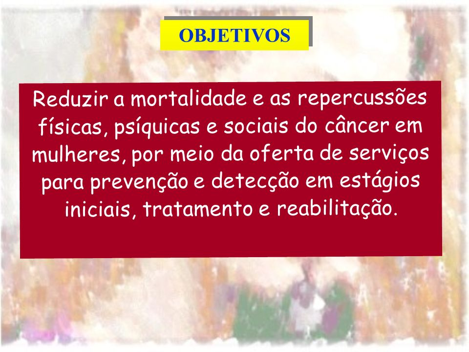 Reduzir a mortalidade e as repercussões físicas, psíquicas e sociais do câncer em mulheres, por meio da oferta de serviços para prevenção e detecção em estágios iniciais, tratamento e reabilitação.