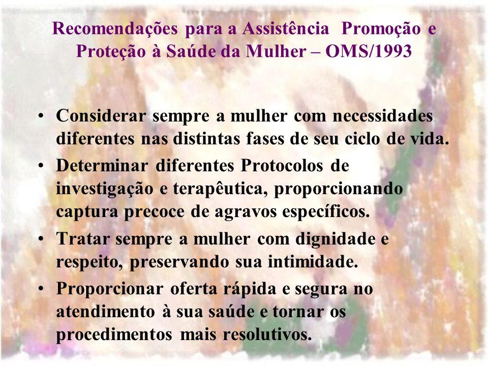 Recomendações para a Assistência Promoção e Proteção à Saúde da Mulher – OMS/1993 Considerar sempre a mulher com necessidades diferentes nas distintas fases de seu ciclo de vida.