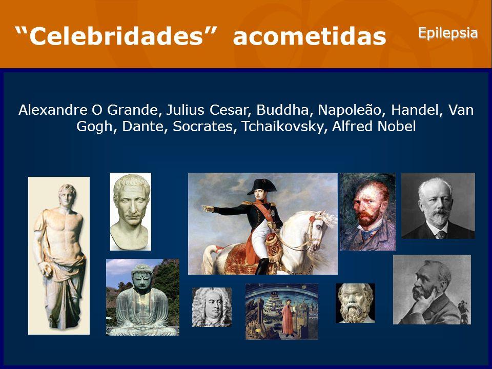 Epilepsia Celebridades acometidas Alexandre O Grande, Julius Cesar, Buddha, Napoleão, Handel, Van Gogh, Dante, Socrates, Tchaikovsky, Alfred Nobel