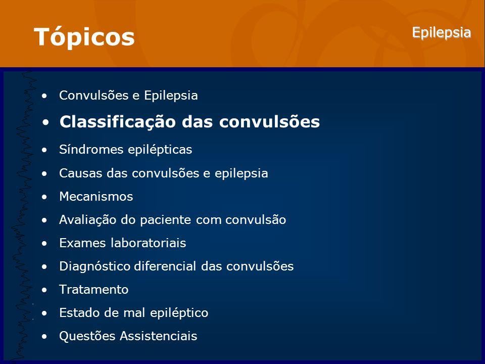Epilepsia Tópicos Convulsões e Epilepsia Classificação das convulsões Síndromes epilépticas Causas das convulsões e epilepsia Mecanismos Avaliação do