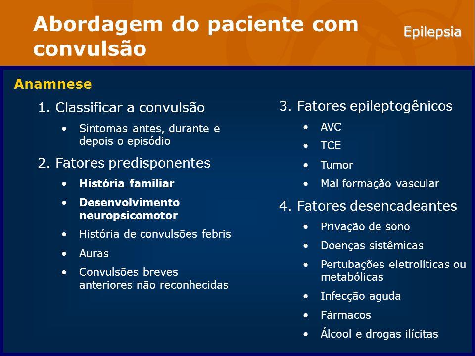 Epilepsia Abordagem do paciente com convulsão Anamnese 1.Classificar a convulsão Sintomas antes, durante e depois o episódio 2.Fatores predisponentes