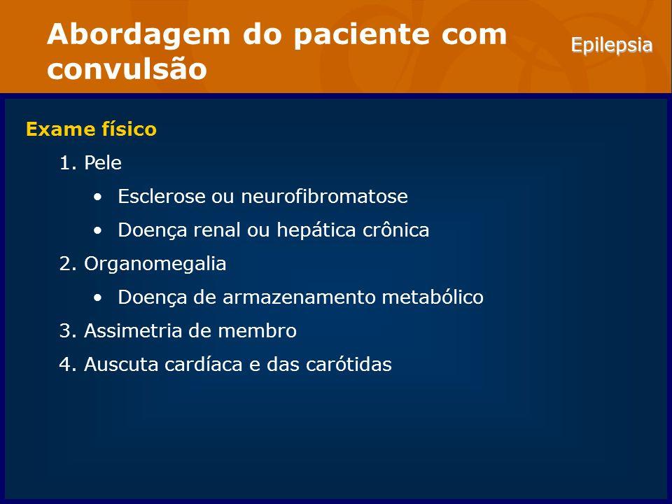 Epilepsia Abordagem do paciente com convulsão Exame físico 1.Pele Esclerose ou neurofibromatose Doença renal ou hepática crônica 2.Organomegalia Doenç