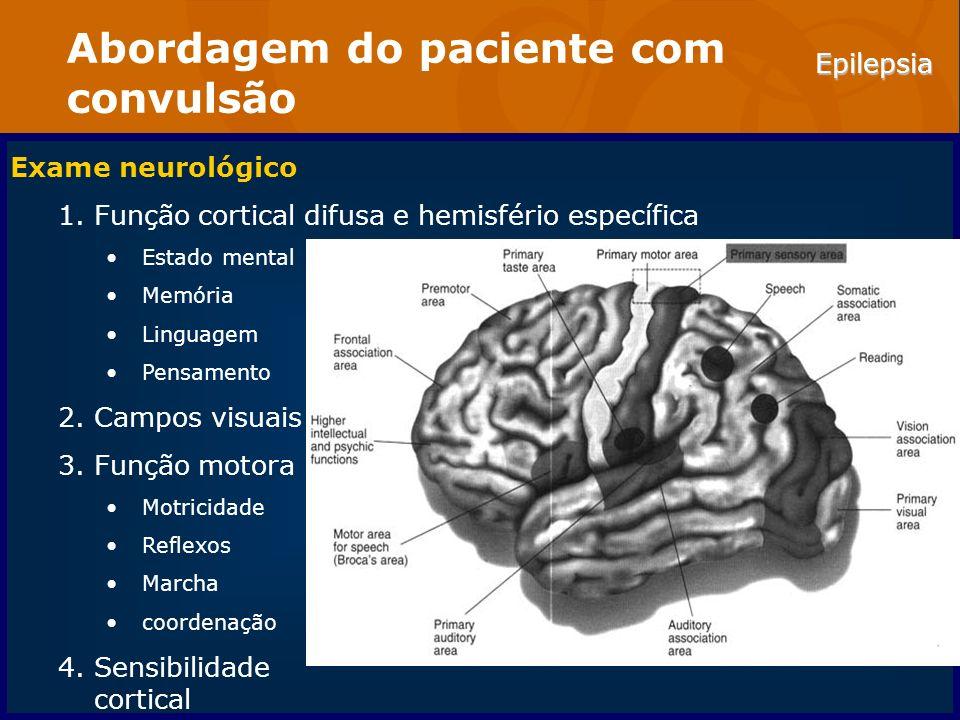 Epilepsia Abordagem do paciente com convulsão Exame neurológico 1.Função cortical difusa e hemisfério específica Estado mental Memória Linguagem Pensa