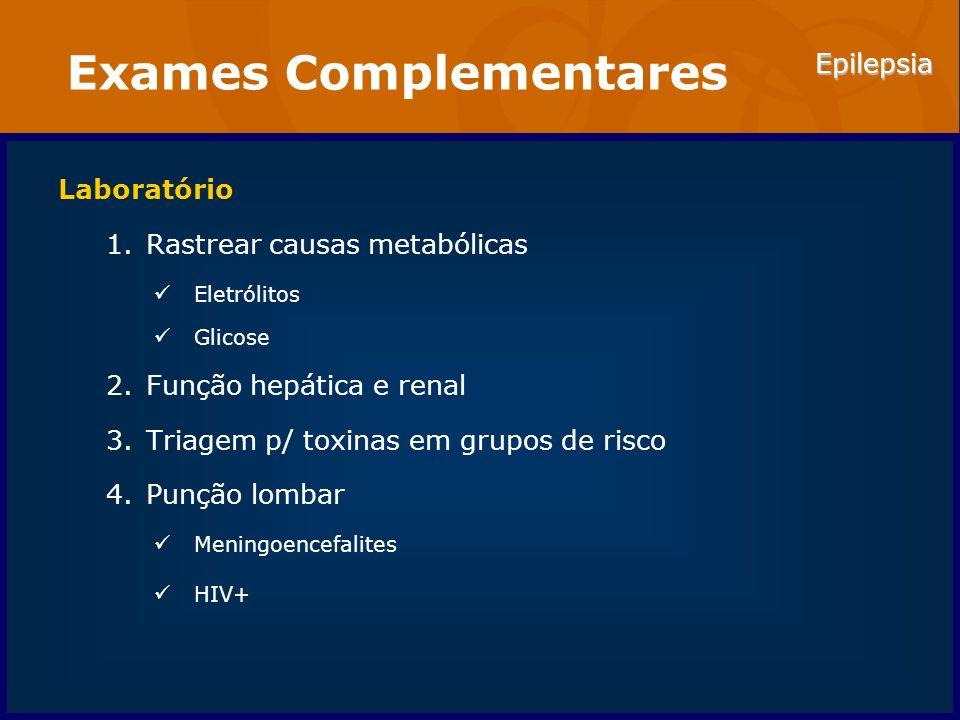 Epilepsia Exames Complementares Laboratório 1.Rastrear causas metabólicas Eletrólitos Glicose 2.Função hepática e renal 3.Triagem p/ toxinas em grupos