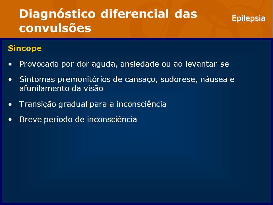 Epilepsia Diagnóstico diferencial das convulsões Síncope Provocada por dor aguda, ansiedade ou ao levantar-se Sintomas premonitórios de cansaço, sudor